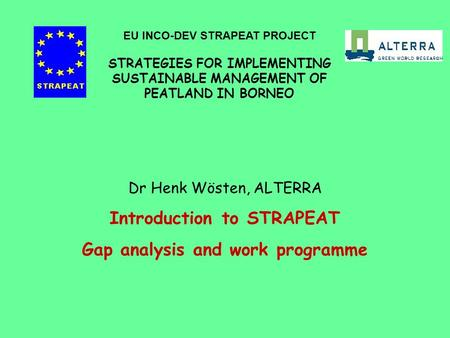 Dr Henk Wösten, ALTERRA Introduction to STRAPEAT Gap analysis and work programme EU INCO-DEV STRAPEAT PROJECT STRATEGIES FOR IMPLEMENTING SUSTAINABLE MANAGEMENT.