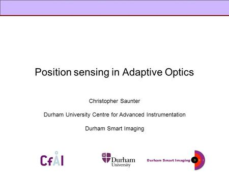 Position sensing in Adaptive Optics Christopher Saunter Durham University Centre for Advanced Instrumentation Durham Smart Imaging.