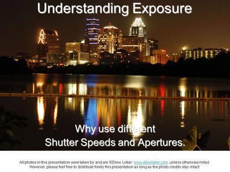 Understanding Exposure Why use different Shutter Speeds and Apertures. All photos in this presentation were taken by and are ©Drew Loker, www.drewloker.com,