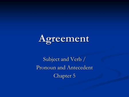 Agreement Subject and Verb / Pronoun and Antecedent Chapter 5.