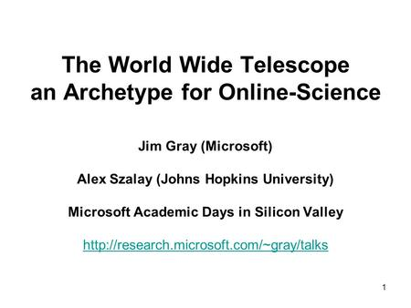 1 The World Wide Telescope an Archetype for Online-Science Jim Gray (Microsoft) Alex Szalay (Johns Hopkins University) Microsoft Academic Days in Silicon.