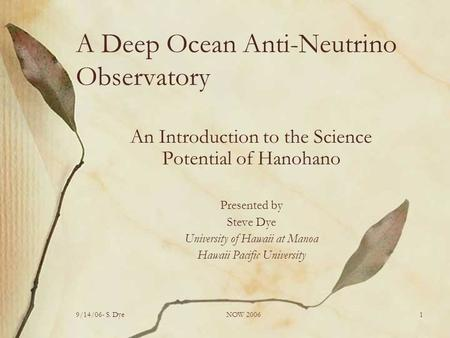 9/14/06- S. DyeNOW 20061 A Deep Ocean Anti-Neutrino Observatory An Introduction to the Science Potential of Hanohano Presented by Steve Dye University.