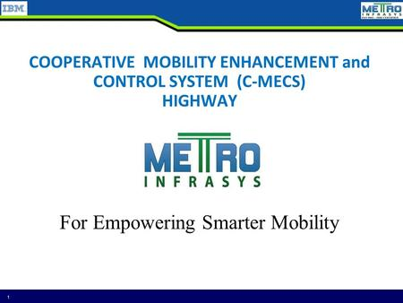 COOPERATIVE <strong>MOBILITY</strong> ENHANCEMENT and CONTROL <strong>SYSTEM</strong> (C-MECS) HIGHWAY 1 For Empowering Smarter <strong>Mobility</strong>.