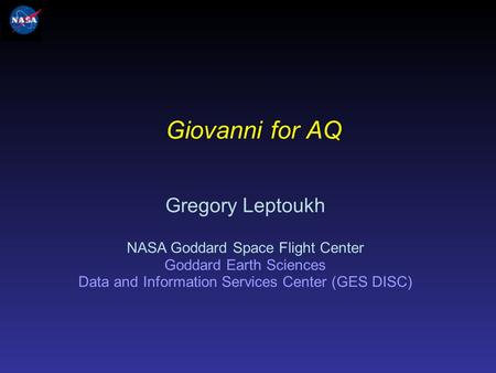 Giovanni for AQ Gregory Leptoukh NASA Goddard Space Flight Center Goddard Earth Sciences Data and Information Services Center (GES DISC)
