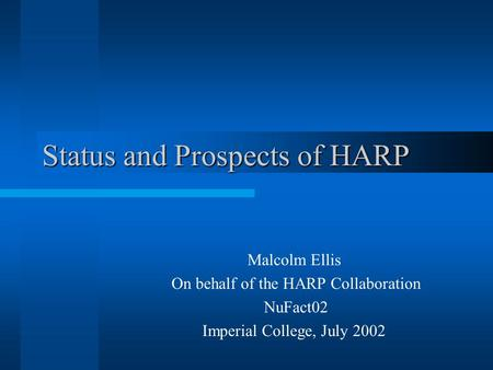 Status and Prospects of HARP Malcolm Ellis On behalf of the HARP Collaboration NuFact02 Imperial College, July 2002.