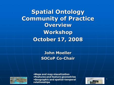 1 Spatial Ontology Community of Practice Overview Workshop October 17, 2008 John Moeller SOCoP Co-Chair Maps and map visualization Features and feature.