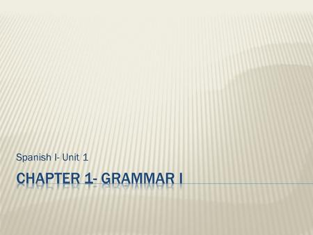 Spanish I- Unit 1 Chapter 1- Grammar I.