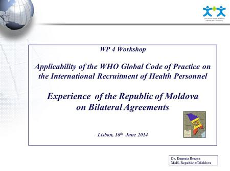 WP 4 Workshop Applicability of the WHO Global Code of Practice on the International Recruitment of Health Personnel Experience of the Republic of Moldova.