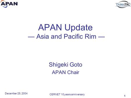 1 December 25, 2004 CERNET 10 years anniversary APAN Update — Asia and Pacific Rim — Shigeki Goto APAN Chair.