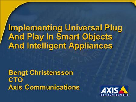 Implementing Universal Plug And Play In Smart Objects And Intelligent Appliances Bengt Christensson CTO Axis Communications.