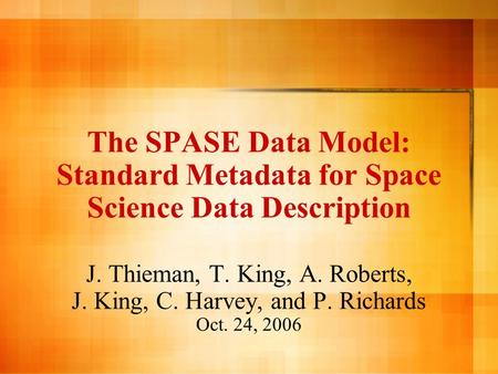 The SPASE Data Model: Standard Metadata for Space Science Data Description J. Thieman, T. King, A. Roberts, J. King, C. Harvey, and P. Richards Oct. 24,