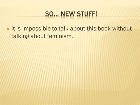  It is impossible to talk about this book without talking about feminism.
