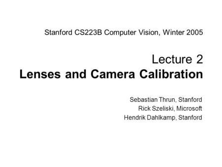 Sebastian Thrun CS223B Computer Vision, Winter 2005 1 Stanford CS223B Computer Vision, Winter 2005 Lecture 2 Lenses and Camera Calibration Sebastian Thrun,