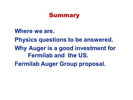 Summary Where we are. Physics questions to be answered. Why Auger is a good investment for Fermilab and the US. Fermilab Auger Group proposal.