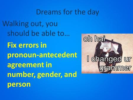 Dreams for the day Walking out, you should be able to… Fix errors in pronoun-antecedent agreement in number, gender, and person.