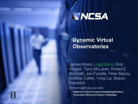National Center for Supercomputing Applications University of Illinois at Urbana-Champaign Dynamic Virtual Observatories James Myers, Luigi Marini, Rob.