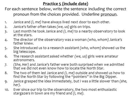 Practice 5 (include date) For each sentence below, write the sentence including the correct pronoun from the choices provided. Underline pronoun. 1.Janice.