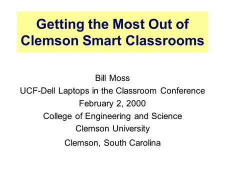 Getting the Most Out of Clemson Smart Classrooms Bill Moss UCF-Dell Laptops in the Classroom Conference February 2, 2000 College of Engineering and Science.