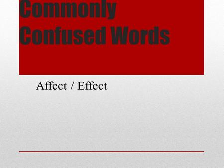 Commonly Confused Words Affect / Effect. Commonly Confused Words Effect= usually a noun meaning a result or the power to produce a result. Affect = usually.