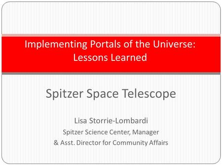 Spitzer Space Telescope Lisa Storrie-Lombardi Spitzer Science Center, Manager & Asst. Director for Community Affairs Implementing Portals of the Universe: