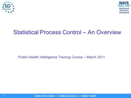 Better information --> better decisions --> better health1 Statistical Process Control – An Overview Public Health Intelligence Training Course – March.