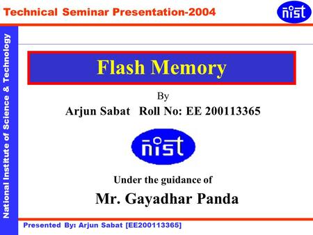 National Institute of Science & Technology Technical Seminar Presentation-2004 Presented By: Arjun Sabat [EE200113365] Flash Memory By Arjun Sabat Roll.
