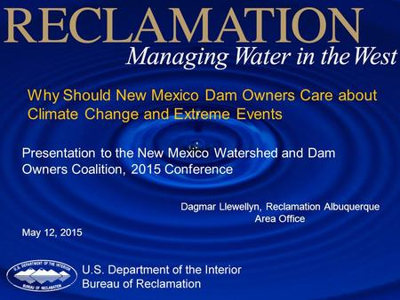 Why Should New Mexico Dam Owners Care about Climate Change and Extreme Events Dagmar Llewellyn, Reclamation Albuquerque Area Office Presentation to the.