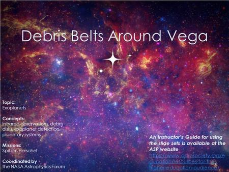 Debris Belts Around Vega 0 Topic: Exoplanets Concepts: Infrared observations, debris disks, exoplanet detection, planetary systems Missions: Spitzer, Herschel.