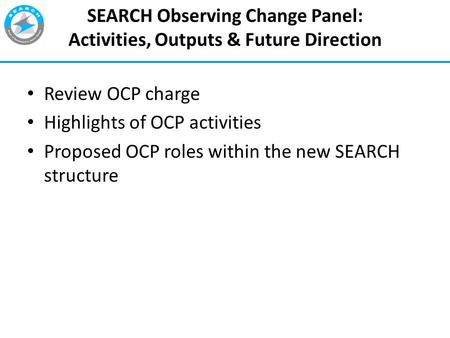 1 SEARCH Observing Change Panel: Activities, Outputs & Future Direction Review OCP charge Highlights of OCP activities Proposed OCP roles within the new.