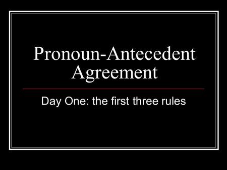 Pronoun-Antecedent Agreement Day One: the first three rules.