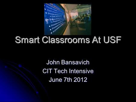 Smart Classrooms At USF John Bansavich CIT Tech Intensive June 7th 2012.