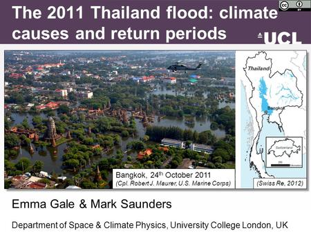 (Swiss Re, 2012) Emma Gale & Mark Saunders Department of Space & Climate Physics, University College London, UK The 2011 Thailand flood: climate causes.
