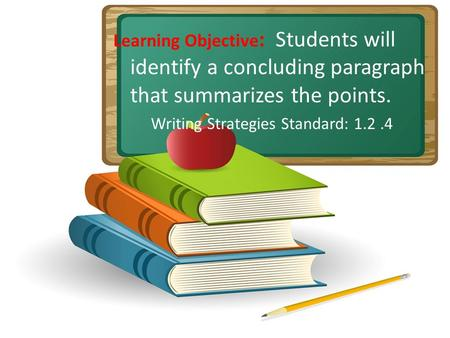 Learning Objective : Students will identify a concluding paragraph that summarizes the points. Writing Strategies Standard: 1.2.4.