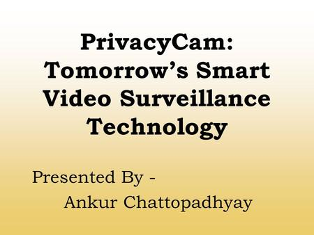 PrivacyCam: Tomorrow's Smart Video Surveillance Technology Presented By - Ankur Chattopadhyay.