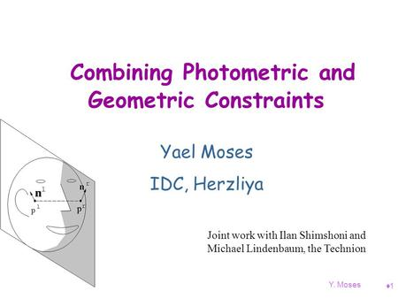 Y. Moses 11 Combining Photometric and Geometric Constraints Yael Moses IDC, Herzliya Joint work with Ilan Shimshoni and Michael Lindenbaum, the Technion.