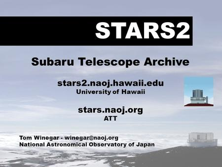 STARS2 Tom Winegar - National Astronomical Observatory of Japan Subaru Telescope Archive stars2.naoj.hawaii.edu University of Hawaii stars.naoj.org.