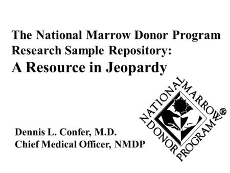 Dennis L. Confer, M.D. Chief Medical Officer, NMDP The National Marrow Donor Program Research Sample Repository: A Resource in Jeopardy.
