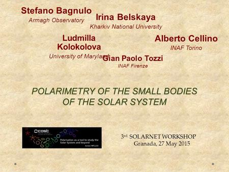 POLARIMETRY OF THE SMALL BODIES OF THE SOLAR SYSTEM Stefano Bagnulo Armagh Observatory Alberto Cellino INAF Torino 3 rd SOLARNET WORKSHOP Granada, 27 May.