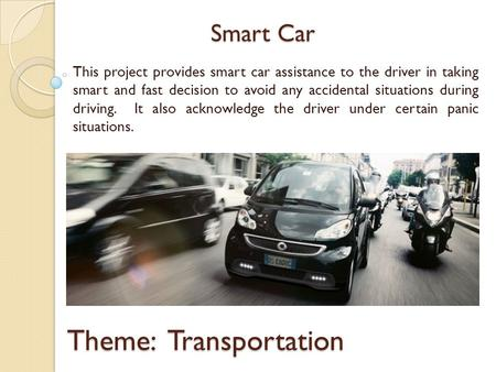 Smart Car This project provides smart car assistance to the driver in taking smart and fast decision to avoid any accidental situations during driving.