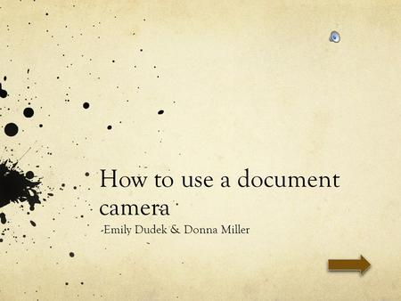 How to use a document camera -Emily Dudek & Donna Miller.