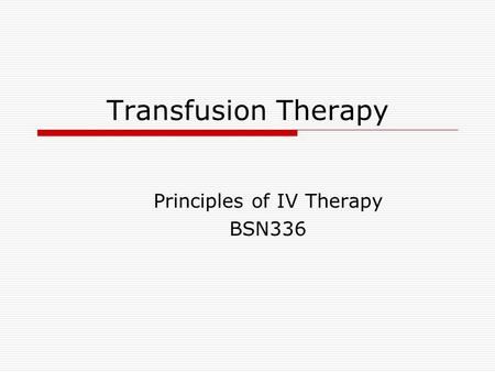 Transfusion Therapy Principles of IV Therapy BSN336.