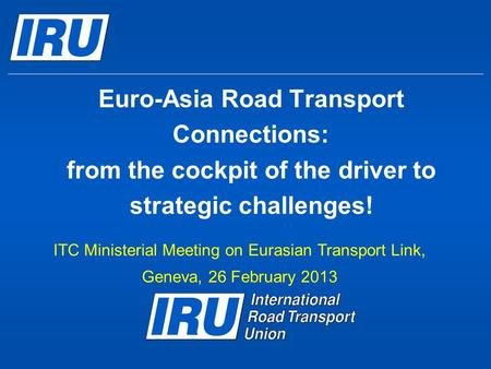Euro-Asia Road Transport Connections: from the cockpit of the driver to strategic challenges! ITC Ministerial Meeting on Eurasian Transport Link, Geneva,