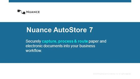© 2015 Nuance Communications, Inc. All rights reserved. Nuance AutoStore 7 Securely capture, process & route paper and electronic documents into your business.