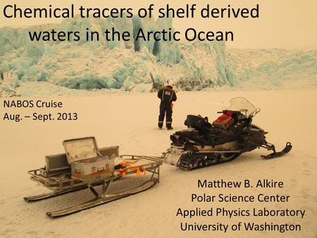 Chemical tracers of shelf derived waters in the Arctic Ocean Matthew B. Alkire Polar Science Center Applied Physics Laboratory University of Washington.