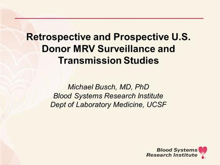 Retrospective and Prospective U.S. Donor MRV Surveillance and Transmission Studies Michael Busch, MD, PhD Blood Systems Research Institute Dept of Laboratory.