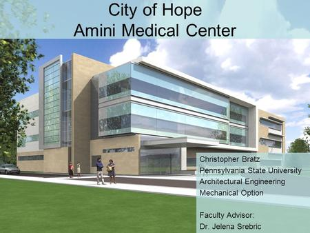 City of Hope Amini Medical Center Christopher Bratz Pennsylvania State University Architectural Engineering Mechanical Option Faculty Advisor: Dr. Jelena.