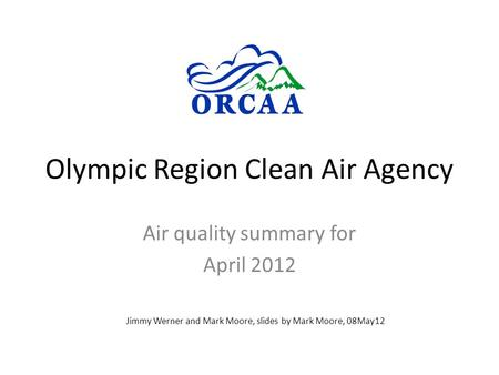 Olympic Region Clean Air Agency Air quality summary for April 2012 Jimmy Werner and Mark Moore, slides by Mark Moore, 08May12.