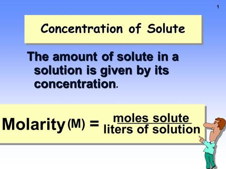 1 Concentration of Solute The amount of solute in a solution is given by its concentration The amount of solute in a solution is given by its concentration.