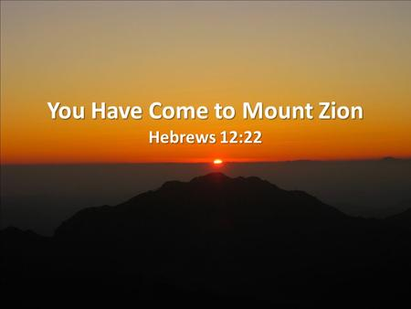 You Have Come to Mount Zion Hebrews 12:22. Background The recipients of this epistle were in danger losing Christ (2:1-3; 3:12-13; 4:11; 5:11; 6:4-8,12;