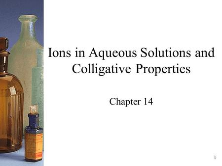 1 Ions in Aqueous Solutions and Colligative Properties Chapter 14.